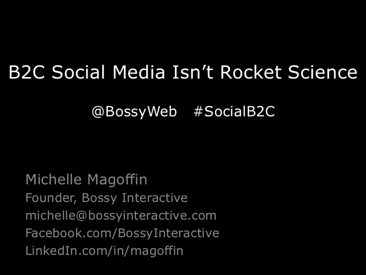 B2C Social Media Isn't Rocket Science          @BossyWeb      #SocialB2C Michelle Magoffin Founder, Bossy Interactive mich...