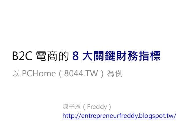 B2C 電商的 8 大關鍵財務指標 以 PCHome(8044.TW)為例 陳子恩(Freddy) http://entrepreneurfreddy.blogspot.tw/