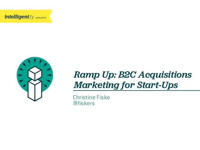 presents Ramp Up: B2C Acquisitions Marketing for Start-Ups Christine Fiske @fiskers