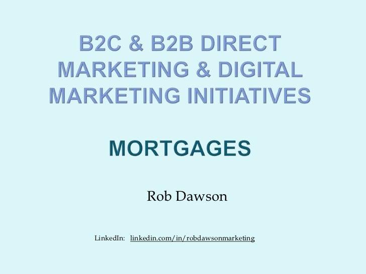 B2c & b2b Direct Marketing & digital marketing initiatives mortgages<br />Rob Dawson<br />LinkedIn:   linkedin.com/in/robd...