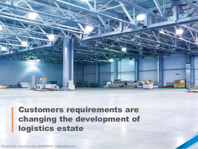 Customers requirements are changing the development of logistics estate Prepared by Tony Deng +86-18606098502, td@quiknos....