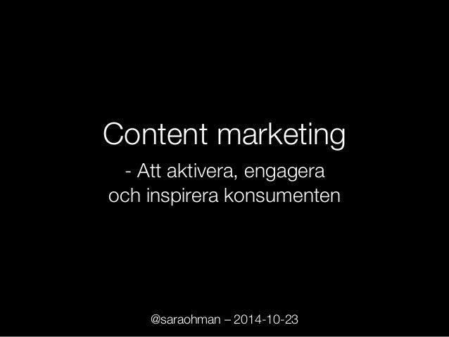 Content marketing!!  - Att aktivera, engagera !  och inspirera konsumenten  @saraohman – 2014-10-23