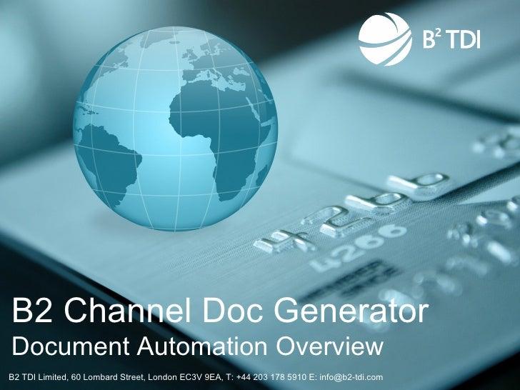 B2 Channel Doc GeneratorDocument Automation OverviewB2 TDI Limited, 60 Lombard Street, London EC3V 9EA, T: +44 203 178 591...