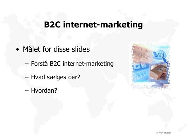 © Andy Madsen B2C internet-marketing • Målet for disse slides – Forstå B2C internet-marketing – Hvad sælges der? – Hvordan?