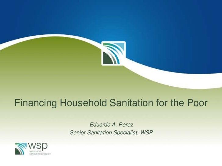 Financing Household Sanitation for the Poor<br />Eduardo A. Perez<br />Senior Sanitation Specialist, WSP<br />