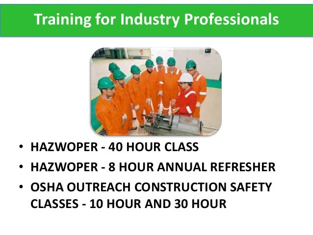 Training for Industry Professionals• HAZWOPER - 40 HOUR CLASS• HAZWOPER - 8 HOUR ANNUAL REFRESHER• OSHA OUTREACH CONSTRUCT...