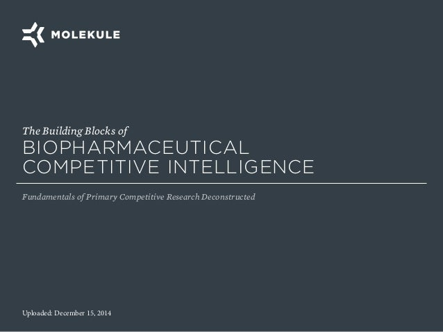 Uploaded: December 15, 2014 The Building Blocks of BIOPHARMACEUTICAL COMPETITIVE INTELLIGENCE Fundamentals of Primary Comp...