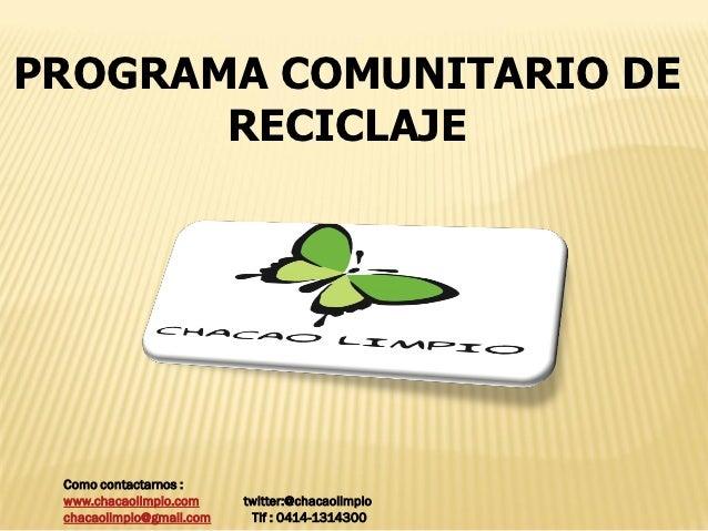 PROGRAMA COMUNITARIO DE       RECICLAJE Como contactarnos : www.chacaolimpio.com     twitter:@chacaolimpio chacaolimpio@gm...