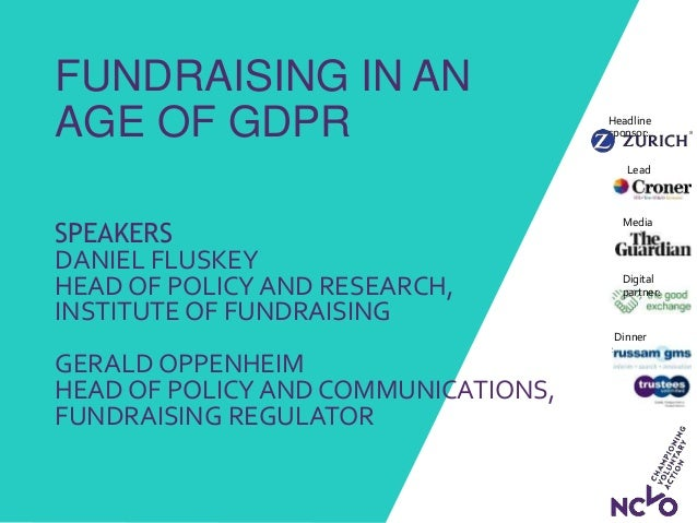 FUNDRAISING IN AN AGE OF GDPR SPEAKERS DANIEL FLUSKEY HEAD OF POLICY AND RESEARCH, INSTITUTE OF FUNDRAISING GERALD OPPENHE...