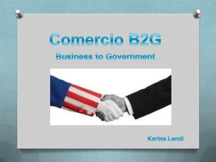 Comercio B2G<br />Business toGovernment<br />Karina Landi<br />
