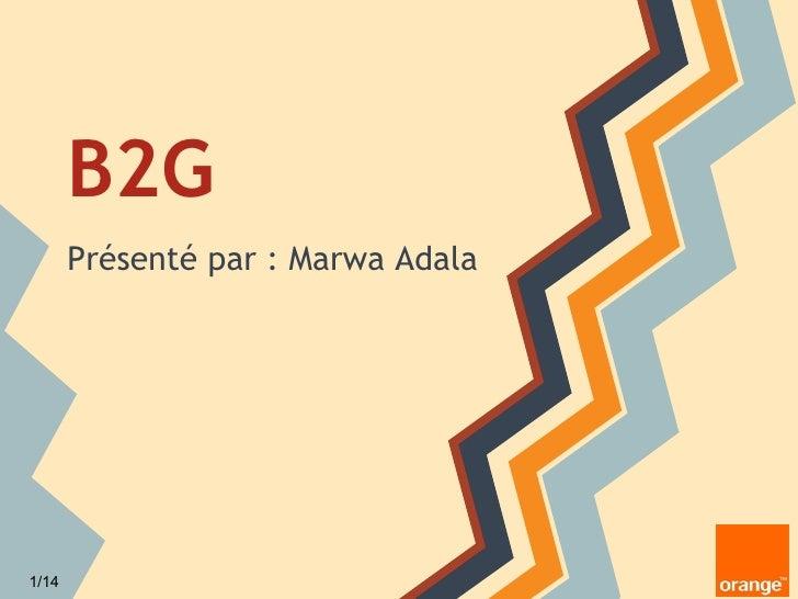 B2G       Présenté par : Marwa Adala1/14