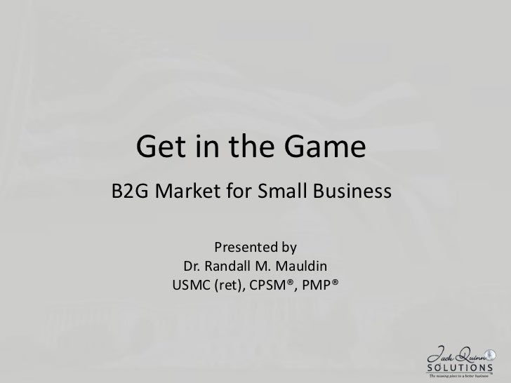 Get in the GameB2G Market for Small Business<br />Presented by<br />Dr. Randall M. Mauldin<br />USMC (ret), CPSM®, PMP®<br...