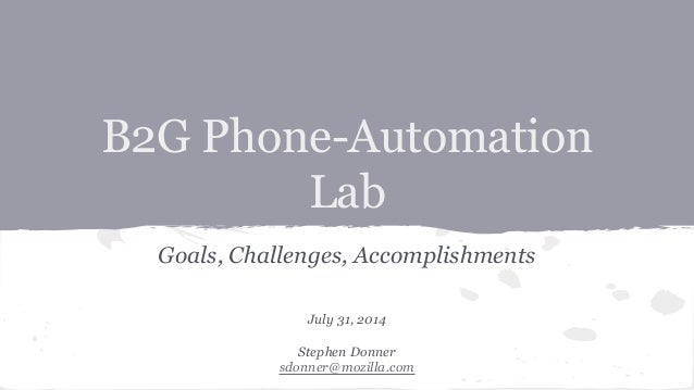B2G Phone-Automation Lab Goals, Challenges, Accomplishments July 31, 2014 Stephen Donner sdonner@mozilla.com