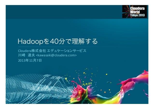 Hadoopを40分で理解する Cloudera株式会社 エデュケーションサービス   川崎 達夫  <kawasaki@cloudera.com>   2013年11月7日    1
