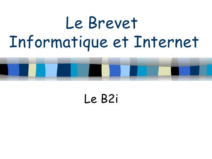 Le Brevet  Informatique et Internet Le B2i