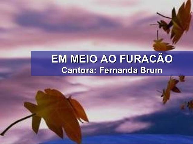 EM MEIO AO FURACÃOEM MEIO AO FURACÃO Cantora: Fernanda BrumCantora: Fernanda Brum