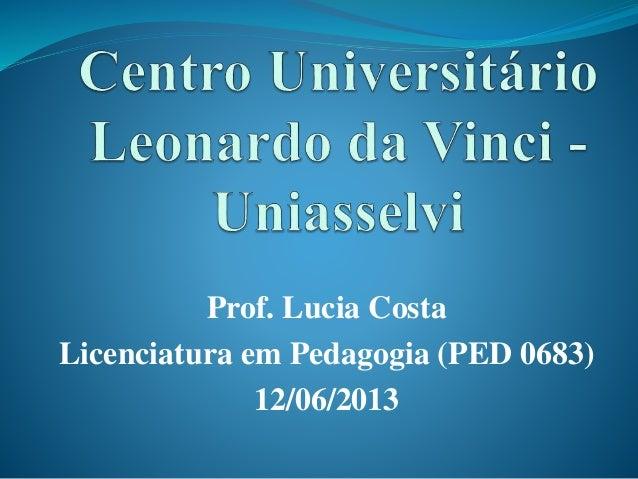 Prof. Lucia Costa Licenciatura em Pedagogia (PED 0683) 12/06/2013