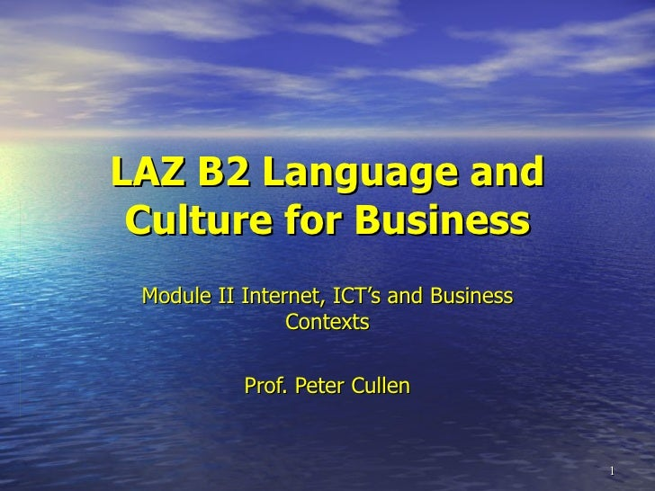 LAZ B2 Language and Culture for Business Module II Internet, ICT's and Business Contexts Prof. Peter Cullen