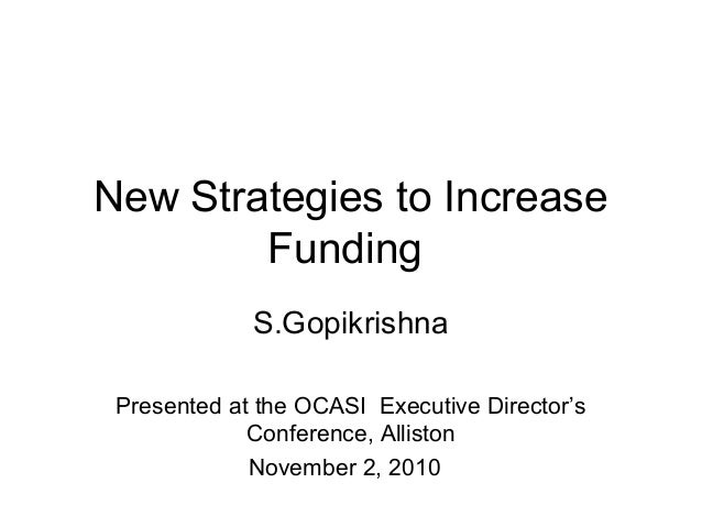 New Strategies to Increase Funding S.Gopikrishna Presented at the OCASI Executive Director's Conference, Alliston November...