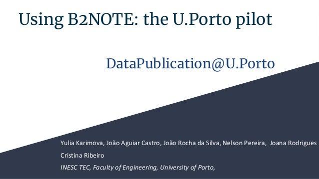 Using B2NOTE: the U.Porto pilot Yulia Karimova, Jo�o Aguiar Castro, Jo�o Rocha da Silva, Nelson Pereira, Joana Rodrigues C...
