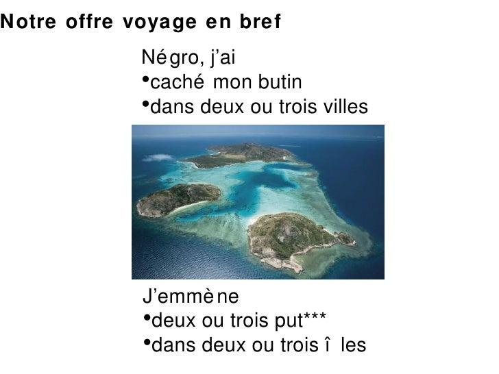 <ul><li>J'emmène  </li></ul><ul><li>deux ou trois put*** </li></ul><ul><li>dans deux ou trois îles  </li></ul><ul><li>Négr...