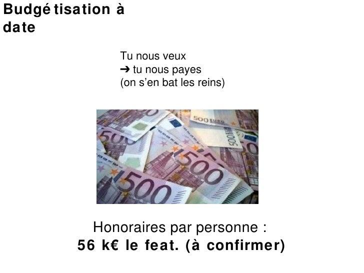 Budgétisation à date Tu nous veux  ➔  tu nous payes  (on s'en bat les reins) Honoraires par personne :  56 k€ le feat. (à ...