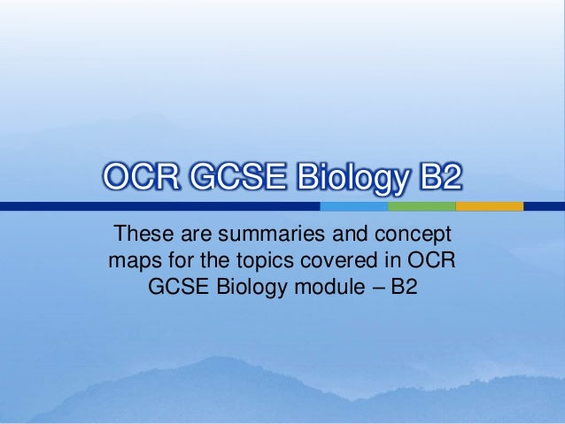 OCR GCSE Biology B2 These are summaries and concept maps for the topics covered in OCR GCSE Biology module – B2