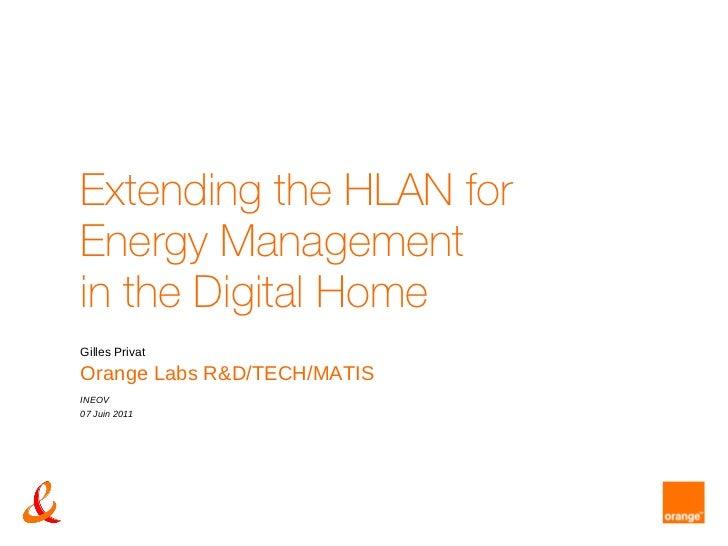 Extending the HLAN for  Energy Management in the Digital Home Gilles Privat Orange Labs R&D/TECH/MATIS INEOV 07 Juin 2011