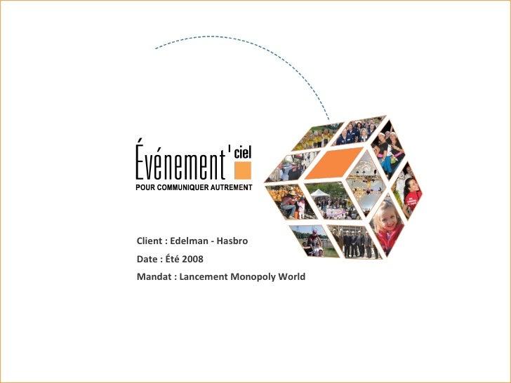 Client : Edelman - Hasbro  Date : Été 2008 Mandat : Lancement Monopoly World