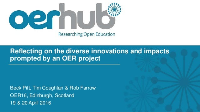 Reflecting on the diverse innovations and impacts prompted by an OER project Beck Pitt, Tim Coughlan & Rob Farrow OER16, E...