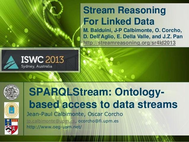 Stream Reasoning For Linked Data M. Balduini, J-P Calbimonte, O. Corcho, D. Dell'Aglio, E. Della Valle, and J.Z. Pan http:...