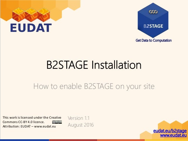 Get Data to Computation eudat.eu/b2stage www.eudat.eu B2STAGE Installation How to enable B2STAGE on your site Version 1.1 ...