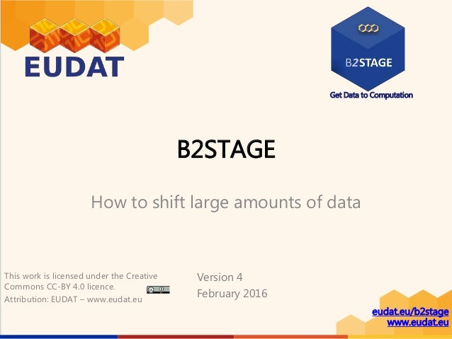Get Data to Computation eudat.eu/b2stage www.eudat.eu B2STAGE How to shift large amounts of data Version 4 February 2016 T...
