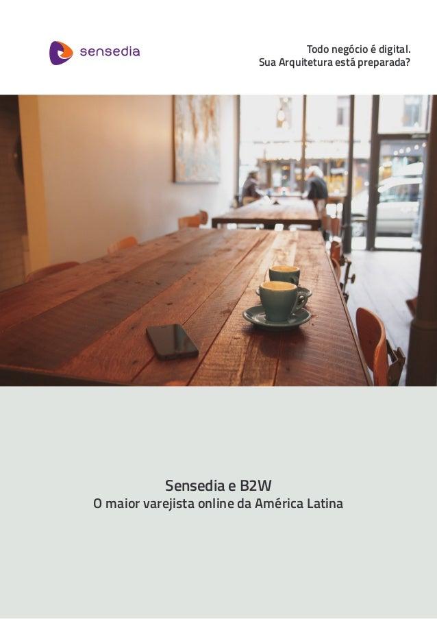 Sensedia e B2W O maior varejista online da América Latina Todo negócio é digital. Sua Arquitetura está preparada?