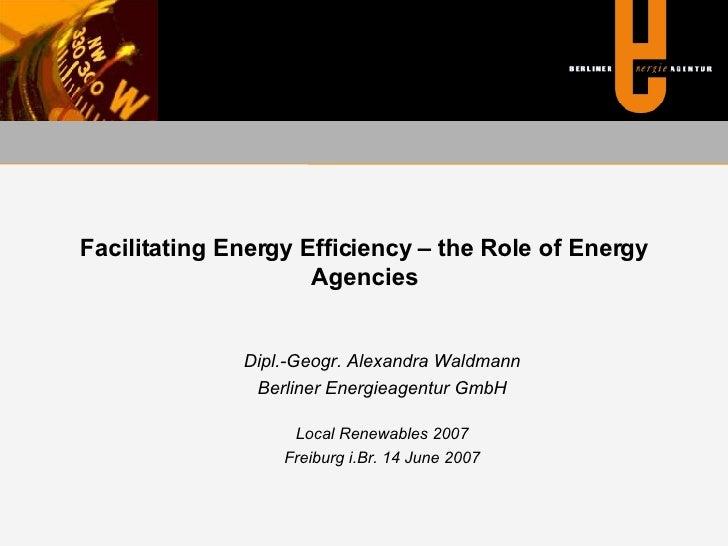 Facilitating Energy Efficiency – the Role of Energy Agencies <ul><ul><li>Dipl.-Geogr. Alexandra Waldmann </li></ul></ul><u...