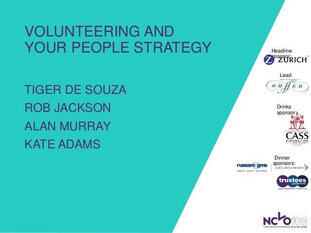 VOLUNTEERING AND YOUR PEOPLE STRATEGY TIGER DE SOUZA ROB JACKSON ALAN MURRAY KATE ADAMS Headline sponsor: Lead sponsor: Di...