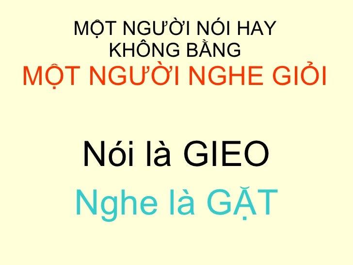 MỘT NGƯỜI NÓI HAY  KHÔNG BẰNG  MỘT NGƯỜI NGHE GIỎI <ul><li>Nói là GIEO </li></ul><ul><li>Nghe là GẶT </li></ul>