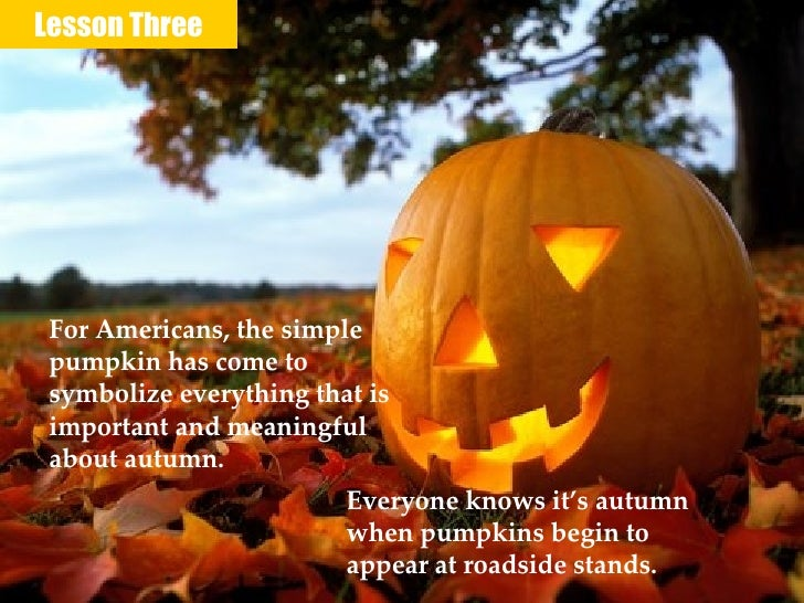Lesson Three For Americans, the simple pumpkin has come to symbolize everything that is important and meaningful about aut...