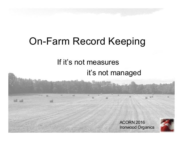 On-Farm Record Keeping If it's not measures it's not managed ACORN 2016 Ironwood Organics