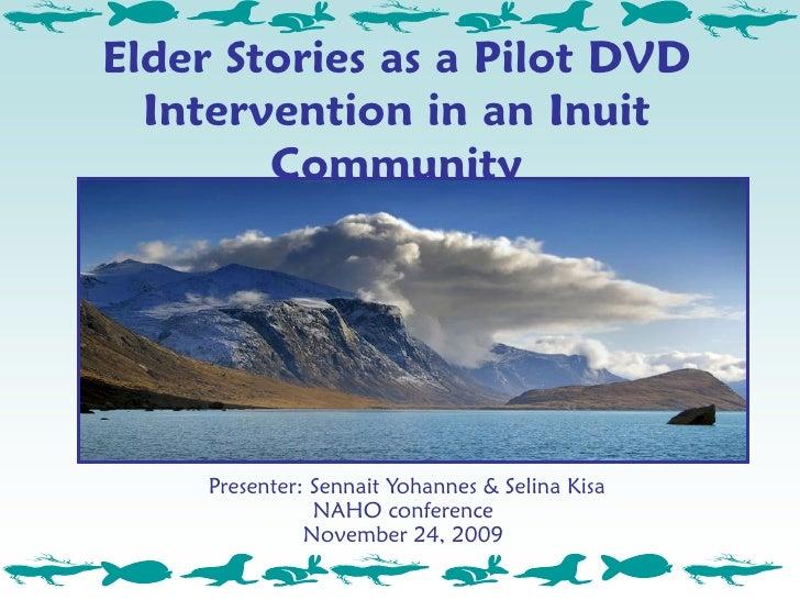 Elder Stories as a Pilot DVD   Intervention in an Inuit         Community          Presenter: Sennait Yohannes & Selina Ki...