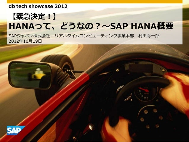 db tech showcase 2012【緊急決定!】HANAって、どうなの?~SAP HANA概要SAPジャパン株式会社     リゕルタムコンピューテゖング事業本部   村田聡一郎2012年10月19日