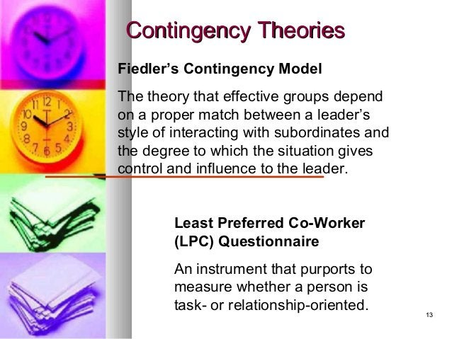 1313 Contingency TheoriesContingency Theories Fiedler's Contingency Model The theory that effective groups depend on a pro...