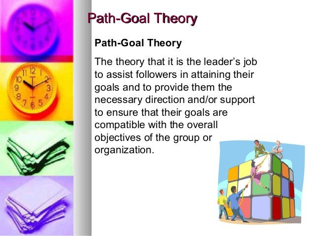 1919 Path-Goal TheoryPath-Goal Theory Path-Goal Theory The theory that it is the leader's job to assist followers in attai...