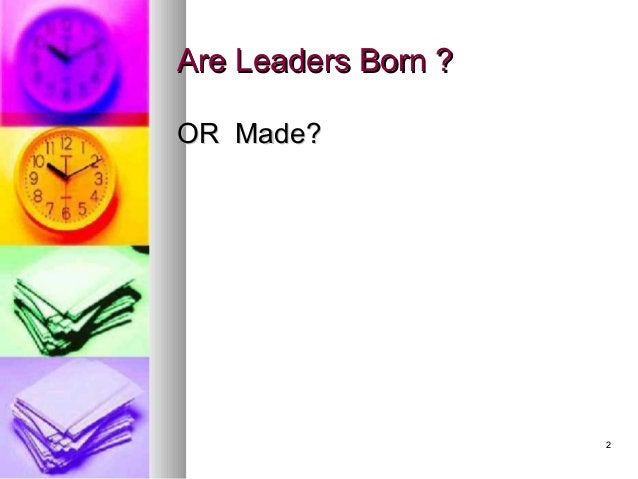 22 Are Leaders Born ?Are Leaders Born ? OR Made?OR Made?