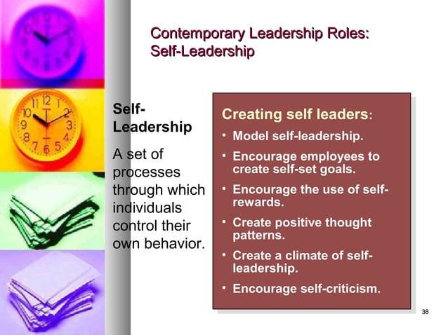 3838 Contemporary Leadership Roles:Contemporary Leadership Roles: Self-LeadershipSelf-Leadership Creating self leaders: • ...
