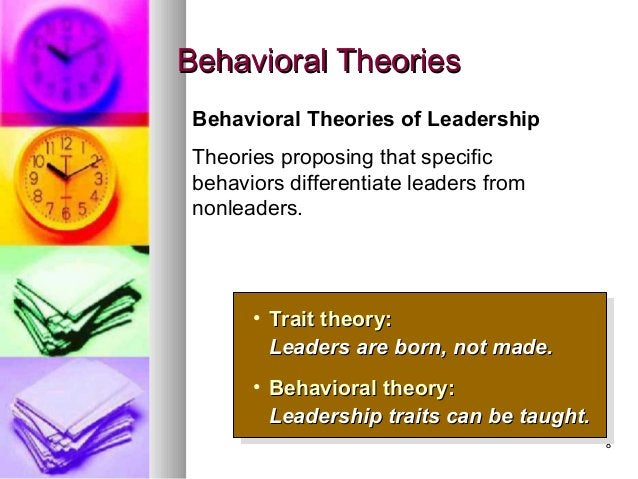 88 Behavioral TheoriesBehavioral Theories • Trait theory:Trait theory: Leaders are born, not made.Leaders are born, not ma...