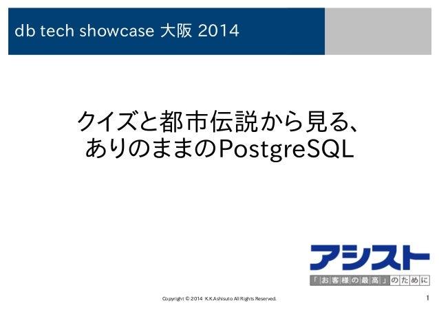 Copyright © 2014 K.K.Ashisuto All Rights Reserved. 1 クイズと都市伝説から見る、 ありのままのPostgreSQL db tech showcase 大阪 2014