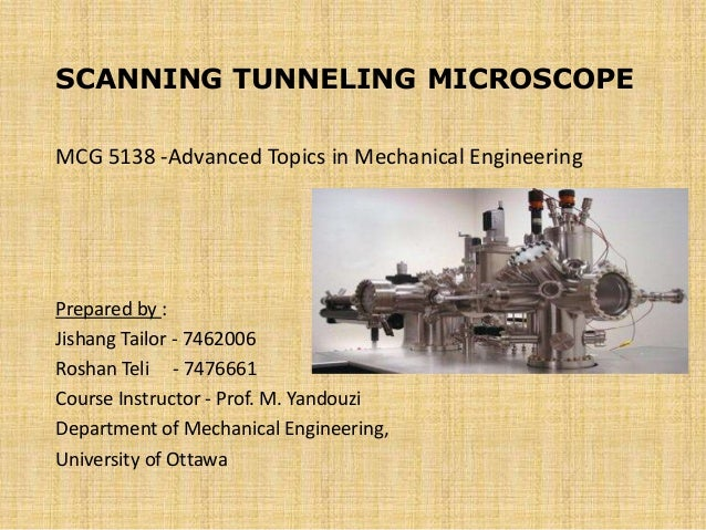 SCANNING TUNNELING MICROSCOPE MCG 5138 -Advanced Topics in Mechanical Engineering Prepared by : Jishang Tailor - 7462006 R...