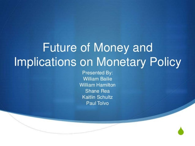 S Future of Money and Implications on Monetary Policy Presented By: William Bailie William Hamilton Shane Rea Kaitlin Schu...