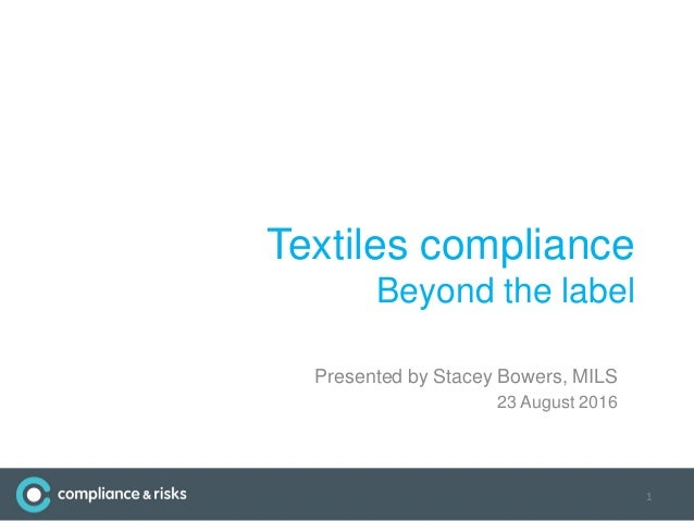 Textiles compliance Beyond the label Presented by Stacey Bowers, MILS 23 August 2016 1